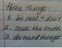 "A snapshot of my notes from a writing class I took during college. The professort started this class by saying she had just seven words and three rules for good writing: ""Be real, seek the truth, and do hard things."""